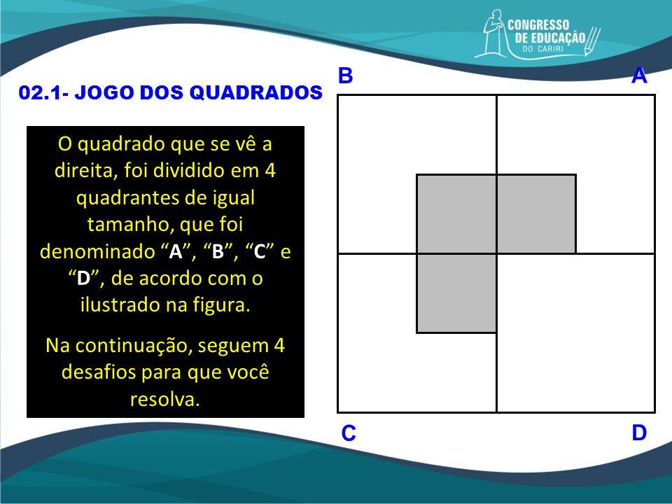 O quadrado que se vê a direita, foi dividido em 4 quadrantes de igual tamanho, que foi denominado A, B, C eD, de acordo com o ilustrado na figura. Na