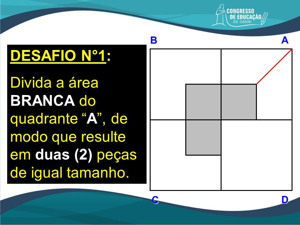 BAD C DESAFIO N°1: Divida a área BRANCA do quadrante A, de modo que resulte em duas (2) peças de igual tamanho.