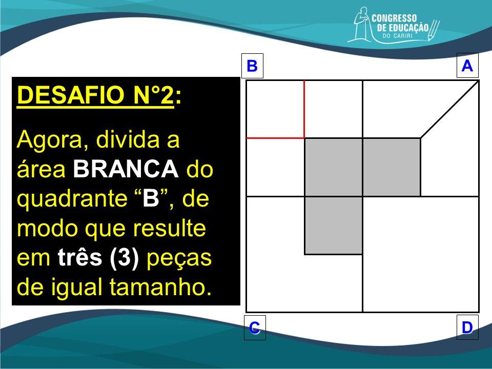 DESAFIO N°2: Agora, divida a área BRANCA do quadrante B, de modo que resulte em três (3) peças de igual tamanho.BA D C