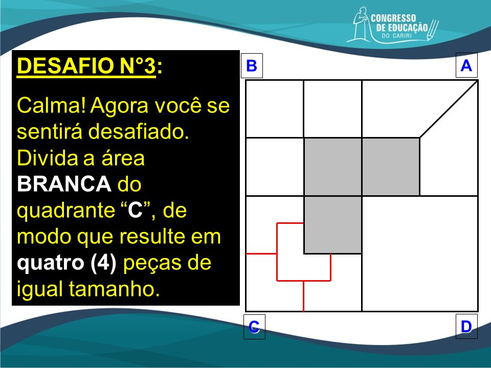 DESAFIO N°3: Calma! Agora você se sentirá desafiado. Divida a área BRANCA do quadrante C, de modo que resulte em quatro (4) peças de igual tamanho.BA