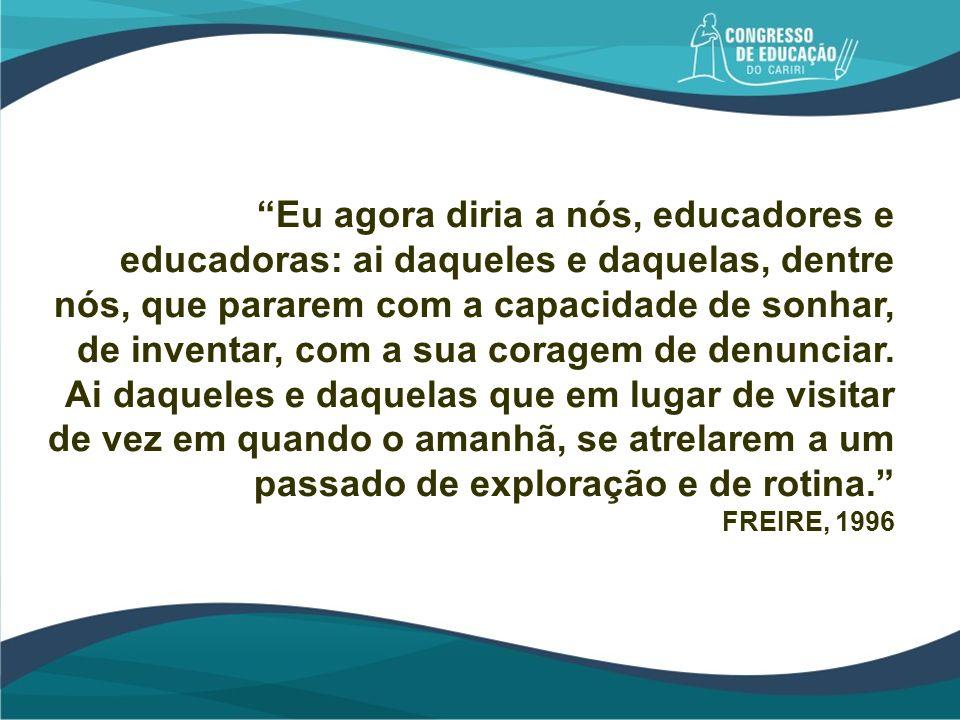 Eu agora diria a nós, educadores e educadoras: ai daqueles e daquelas, dentre nós, que pararem com a capacidade de sonhar, de inventar, com a sua cora