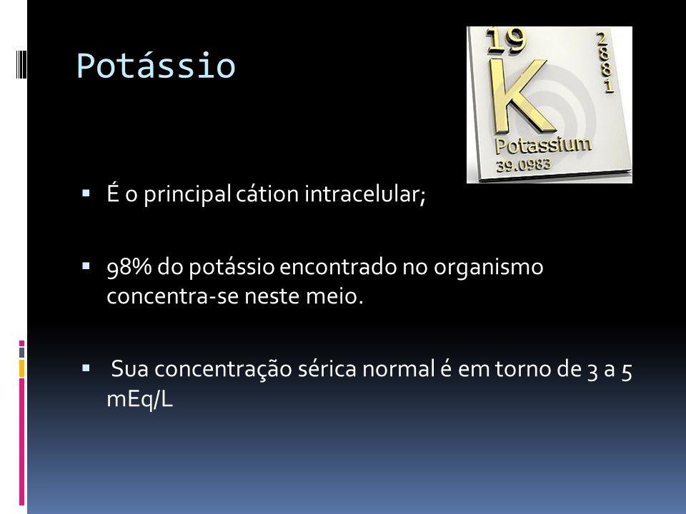 Potássio É o principal cátion intracelular; 98% do potássio encontrado no organismo concentra-se neste meio. Sua concentração sérica normal é em torno