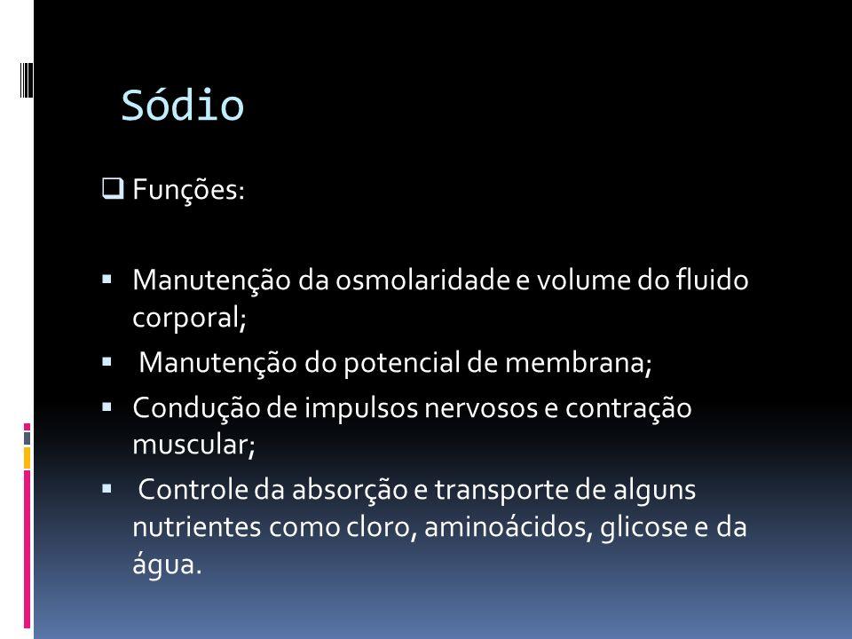 Sódio Funções: Manutenção da osmolaridade e volume do fluido corporal; Manutenção do potencial de membrana; Condução de impulsos nervosos e contração