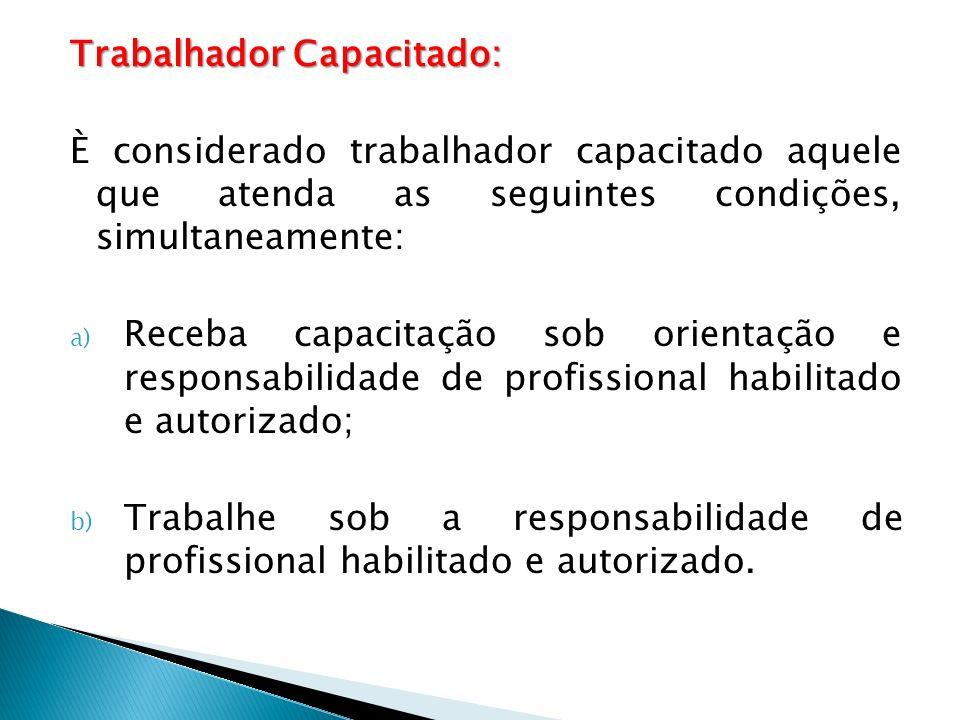 Trabalhador Capacitado: È considerado trabalhador capacitado aquele que atenda as seguintes condições, simultaneamente: a) Receba capacitação sob orientação e responsabilidade de profissional habilitado e autorizado; b) Trabalhe sob a responsabilidade de profissional habilitado e autorizado.