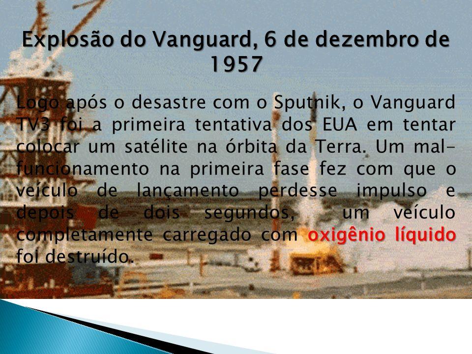 Explosão do Vanguard, 6 de dezembro de 1957 oxigênio líquido Logo após o desastre com o Sputnik, o Vanguard TV3 foi a primeira tentativa dos EUA em tentar colocar um satélite na órbita da Terra.