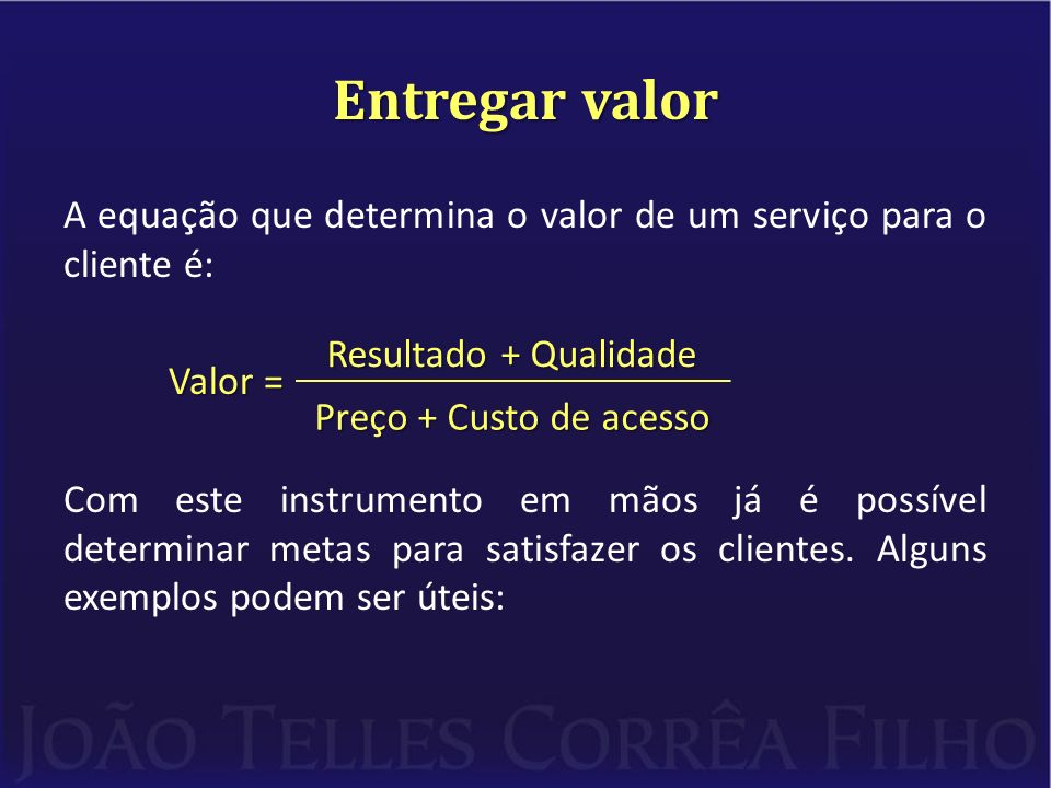 Entregar valor A equação que determina o valor de um serviço para o cliente é: Valor = Com este instrumento em mãos já é possível determinar metas para satisfazer os clientes.