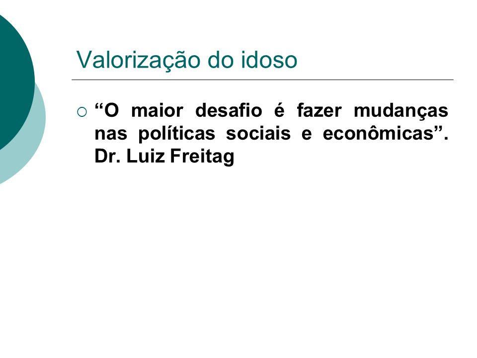 Valorização do idoso O maior desafio é fazer mudanças nas políticas sociais e econômicas. Dr. Luiz Freitag