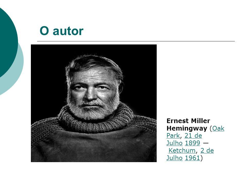 O autor Ernest Miller Hemingway (Oak Park, 21 de Julho 1899 Ketchum, 2 de Julho 1961)Oak Park21 de Julho1899Ketchum2 de Julho1961
