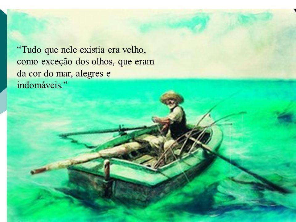 Tudo que nele existia era velho, como exceção dos olhos, que eram da cor do mar, alegres e indomáveis.