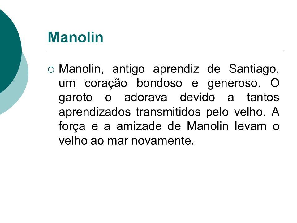 Manolin Manolin, antigo aprendiz de Santiago, um coração bondoso e generoso. O garoto o adorava devido a tantos aprendizados transmitidos pelo velho.