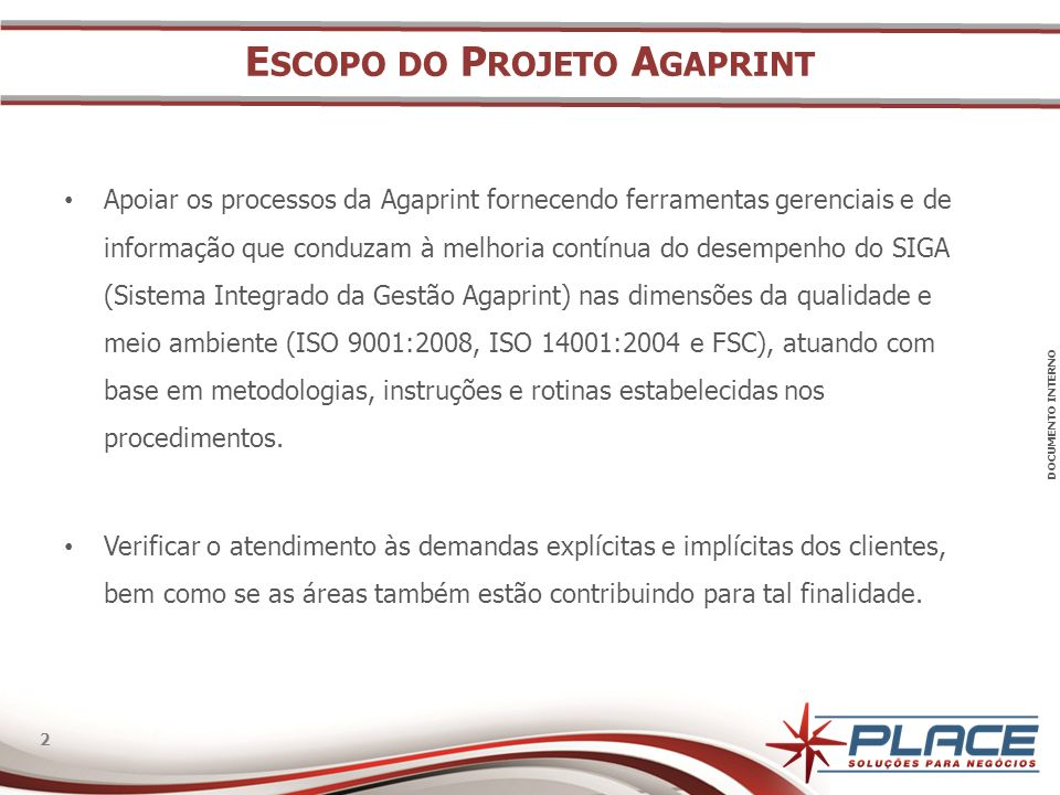 DOCUMENTO INTERNO 2 2 E SCOPO DO P ROJETO A GAPRINT Apoiar os processos da Agaprint fornecendo ferramentas gerenciais e de informação que conduzam à melhoria contínua do desempenho do SIGA (Sistema Integrado da Gestão Agaprint) nas dimensões da qualidade e meio ambiente (ISO 9001:2008, ISO 14001:2004 e FSC), atuando com base em metodologias, instruções e rotinas estabelecidas nos procedimentos.