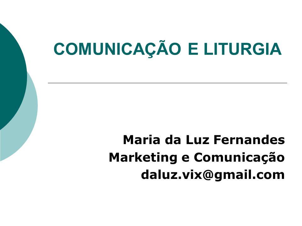 COMUNICAÇÃO E LITURGIA Maria da Luz Fernandes Marketing e Comunicação daluz.vix@gmail.com