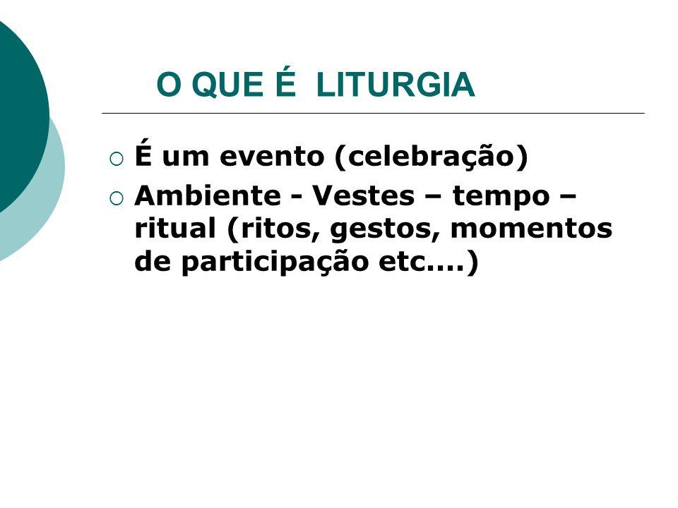 O QUE É LITURGIA É um evento (celebração) Ambiente - Vestes – tempo – ritual (ritos, gestos, momentos de participação etc....)
