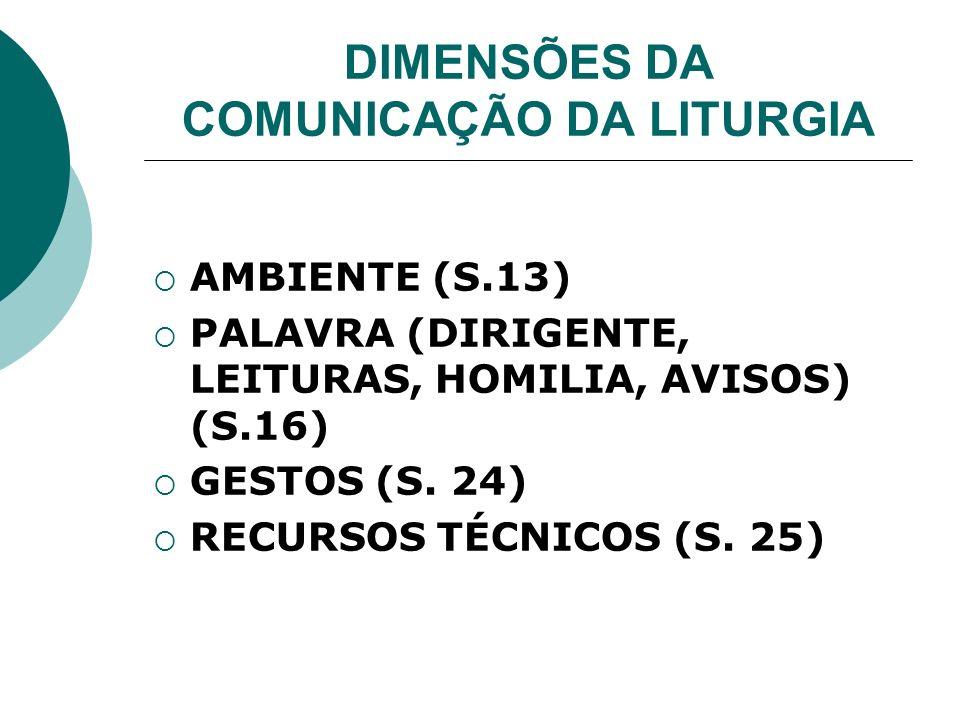 DIMENSÕES DA COMUNICAÇÃO DA LITURGIA AMBIENTE (S.13) PALAVRA (DIRIGENTE, LEITURAS, HOMILIA, AVISOS) (S.16) GESTOS (S. 24) RECURSOS TÉCNICOS (S. 25)
