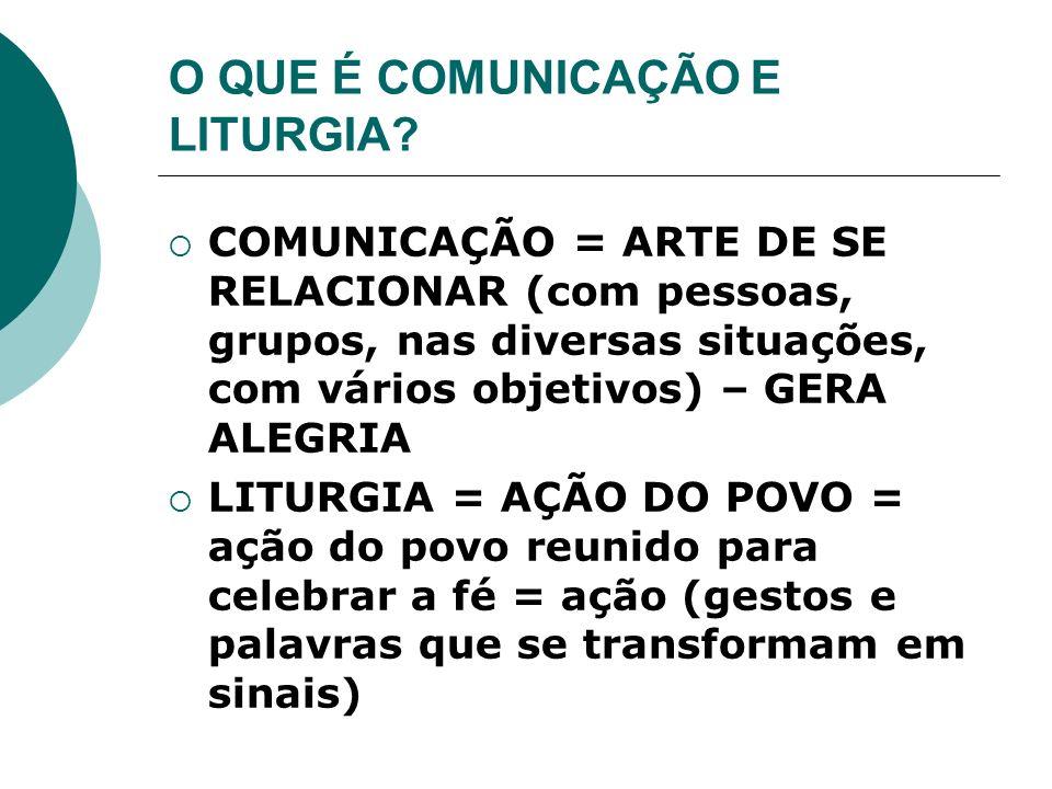O QUE É COMUNICAÇÃO E LITURGIA? COMUNICAÇÃO = ARTE DE SE RELACIONAR (com pessoas, grupos, nas diversas situações, com vários objetivos) – GERA ALEGRIA