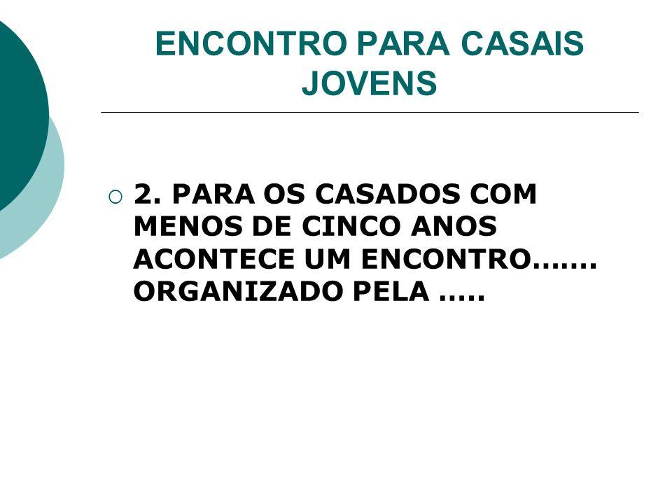 ENCONTRO PARA CASAIS JOVENS 2. PARA OS CASADOS COM MENOS DE CINCO ANOS ACONTECE UM ENCONTRO……. ORGANIZADO PELA …..