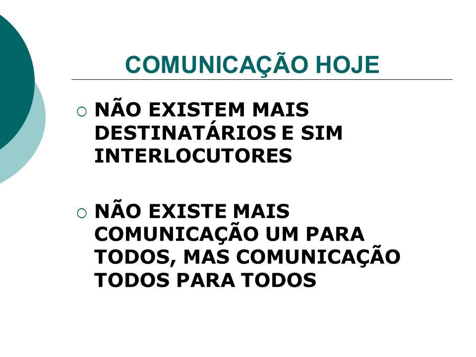 COMUNICAÇÃO HOJE NÃO EXISTEM MAIS DESTINATÁRIOS E SIM INTERLOCUTORES NÃO EXISTE MAIS COMUNICAÇÃO UM PARA TODOS, MAS COMUNICAÇÃO TODOS PARA TODOS
