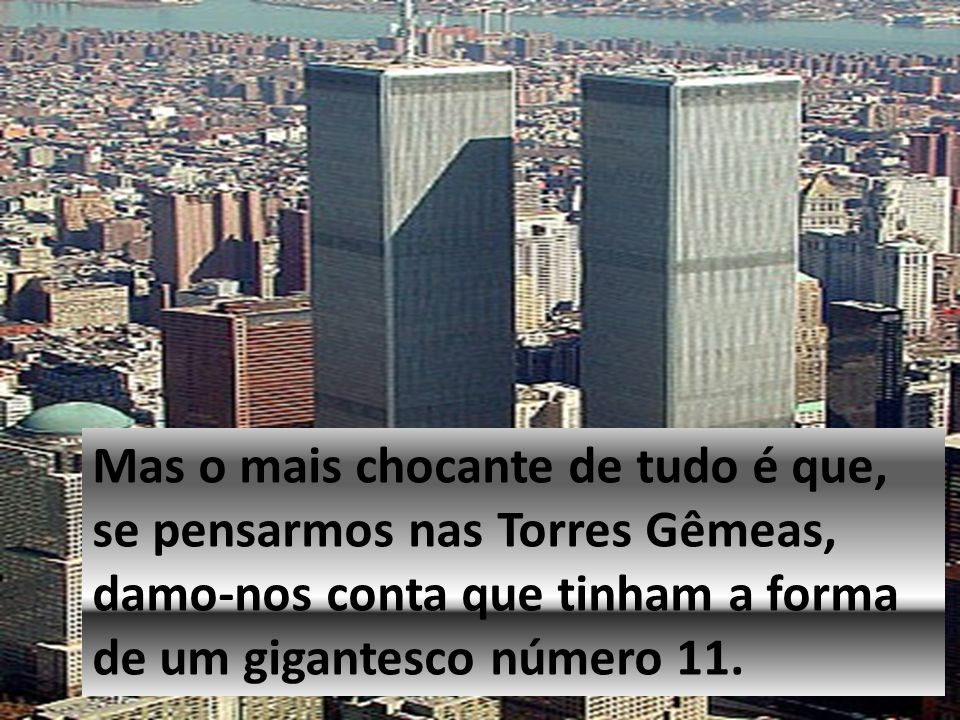 Mas o mais chocante de tudo é que, se pensarmos nas Torres Gêmeas, damo-nos conta que tinham a forma de um gigantesco número 11.