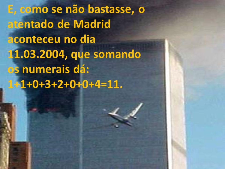 E, como se não bastasse, o atentado de Madrid aconteceu no dia 11.03.2004, que somando os numerais dá: 1+1+0+3+2+0+0+4=11.