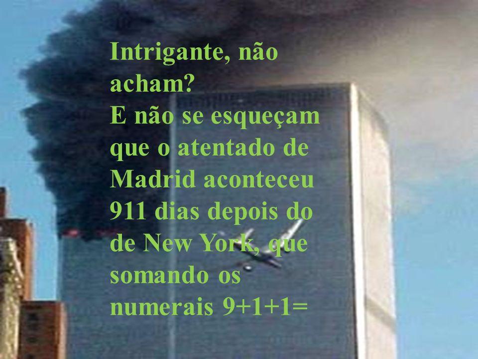 Intrigante, não acham? E não se esqueçam que o atentado de Madrid aconteceu 911 dias depois do de New York, que somando os numerais 9+1+1=