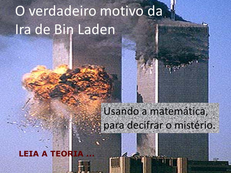O verdadeiro motivo da Ira de Bin Laden LEIA A TEORIA... Usando a matemática, para decifrar o mistério.