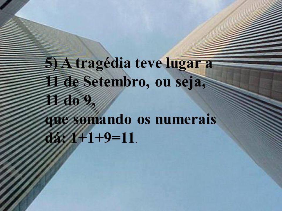 5) A tragédia teve lugar a 11 de Setembro, ou seja, 11 do 9, que somando os numerais dá: 1+1+9=11.