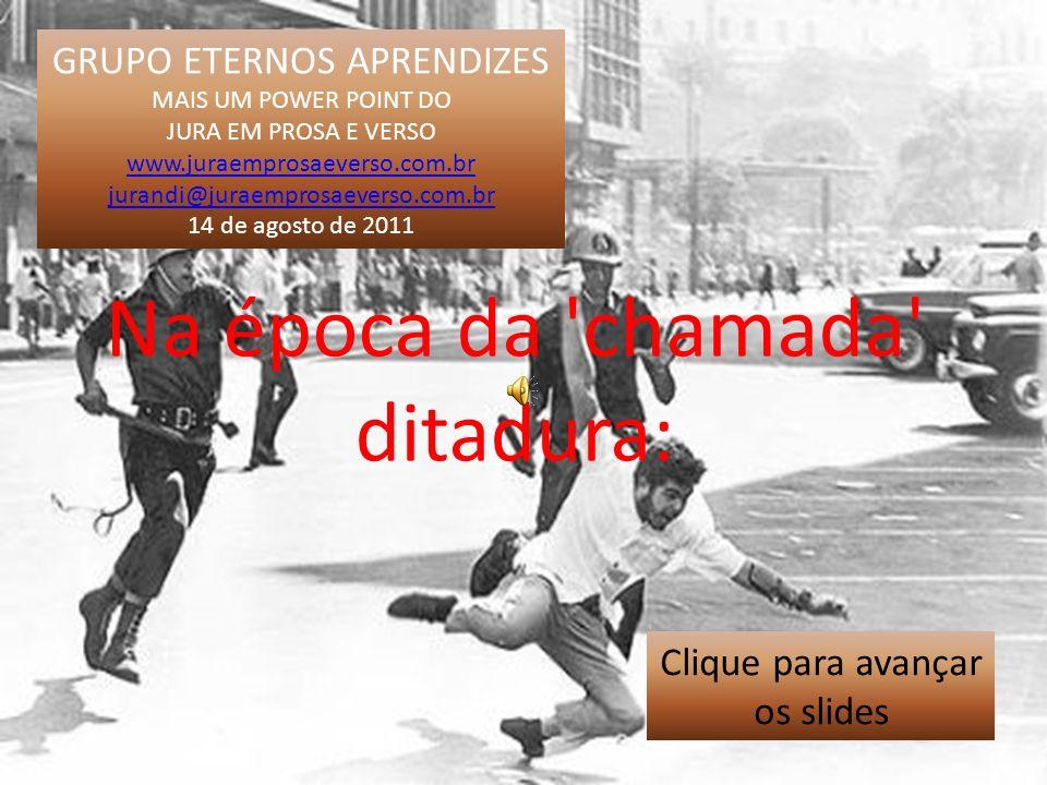 GRUPO ETERNOS APRENDIZES MAIS UM POWER POINT DO JURA EM PROSA E VERSO www.juraemprosaeverso.com.br jurandi@juraemprosaeverso.com.br 14 de agosto de 2011 Na época da chamada ditadura: Clique para avançar os slides
