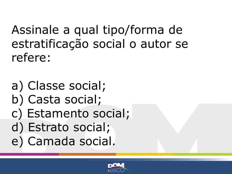 Assinale a qual tipo/forma de estratificação social o autor se refere: a) Classe social; b) Casta social; c) Estamento social; d) Estrato social; e) C
