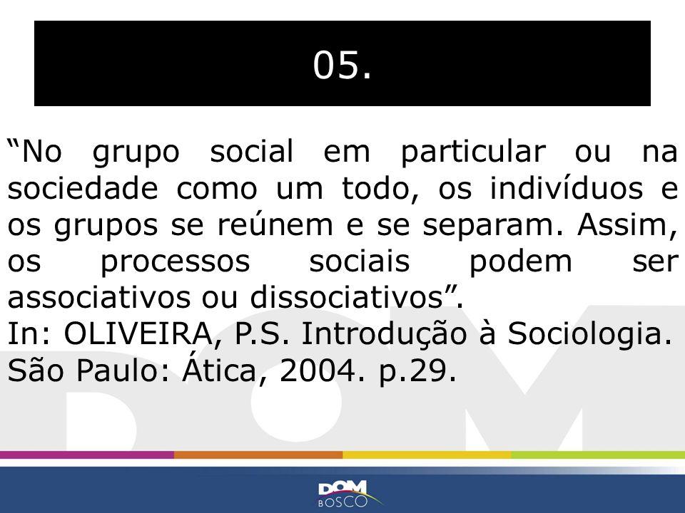 05. No grupo social em particular ou na sociedade como um todo, os indivíduos e os grupos se reúnem e se separam. Assim, os processos sociais podem se