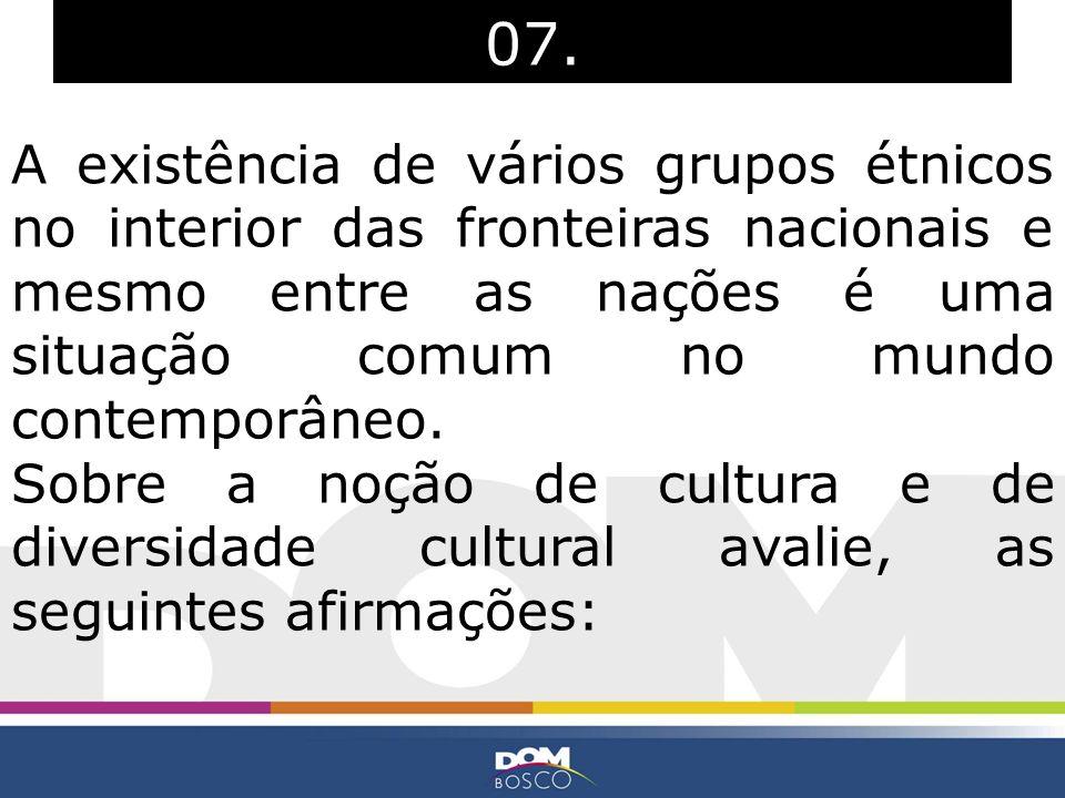 07. A existência de vários grupos étnicos no interior das fronteiras nacionais e mesmo entre as nações é uma situação comum no mundo contemporâneo. So