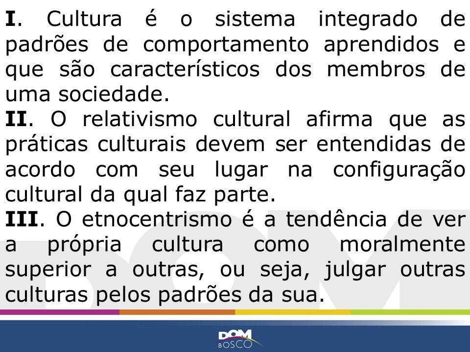 I. Cultura é o sistema integrado de padrões de comportamento aprendidos e que são característicos dos membros de uma sociedade. II. O relativismo cult