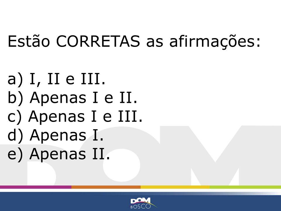 Estão CORRETAS as afirmações: a) I, II e III. b) Apenas I e II. c) Apenas I e III. d) Apenas I. e) Apenas II.
