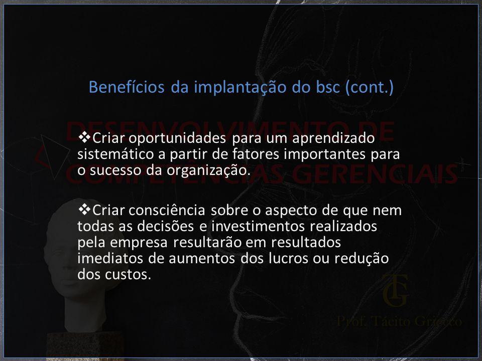 Benefícios da implantação do bsc (cont.) Criar oportunidades para um aprendizado sistemático a partir de fatores importantes para o sucesso da organiz
