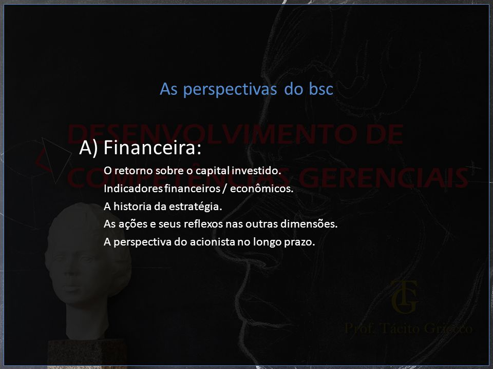 As perspectivas do bsc A) Financeira: O retorno sobre o capital investido. Indicadores financeiros / econômicos. A historia da estratégia. As ações e