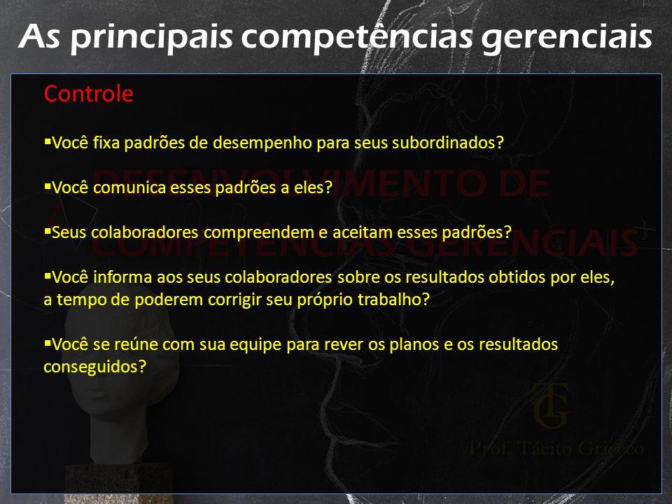 As principais competências gerenciais Controle Você fixa padrões de desempenho para seus subordinados? Você comunica esses padrões a eles? Seus colabo