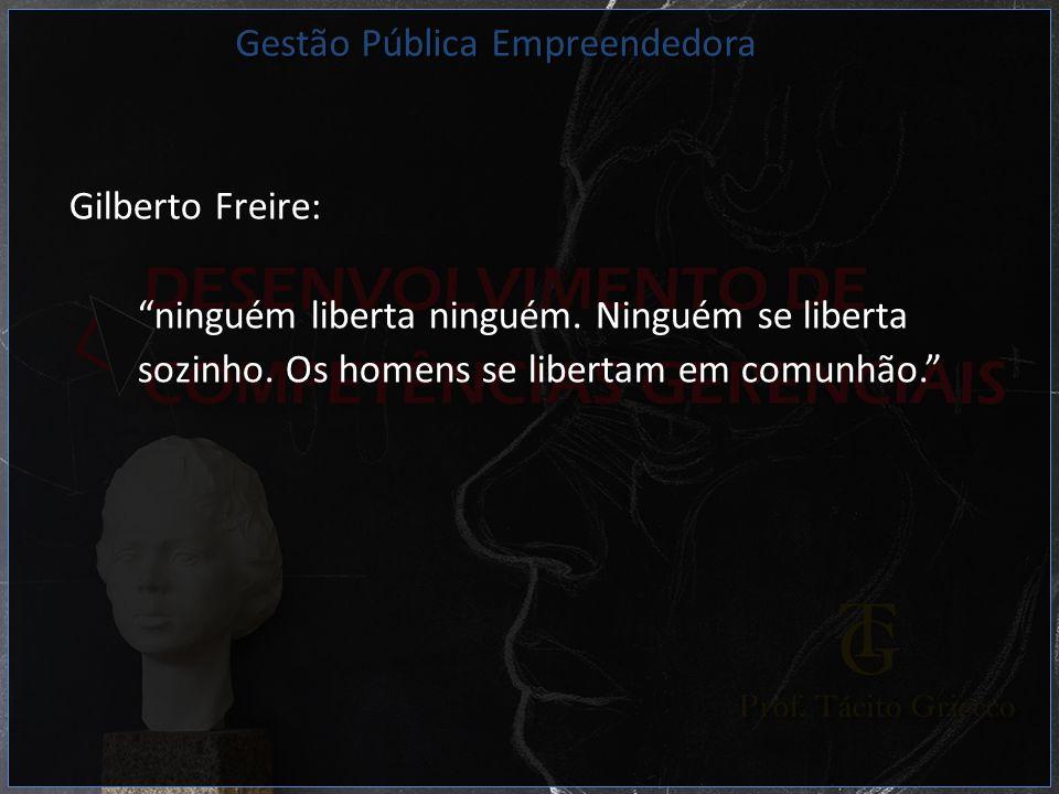Gilberto Freire: ninguém liberta ninguém. Ninguém se liberta sozinho. Os homens se libertam em comunhão. Gestão Pública Empreendedora