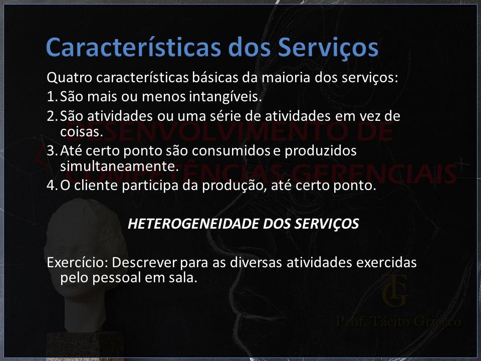 Quatro características básicas da maioria dos serviços: 1.São mais ou menos intangíveis. 2.São atividades ou uma série de atividades em vez de coisas.