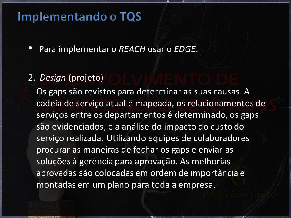 Para implementar o REACH usar o EDGE. 2. Design (projeto) Os gaps são revistos para determinar as suas causas. A cadeia de serviço atual é mapeada, os