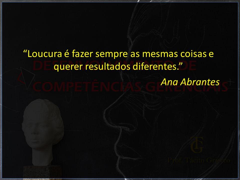 Loucura é fazer sempre as mesmas coisas e querer resultados diferentes. Ana Abrantes