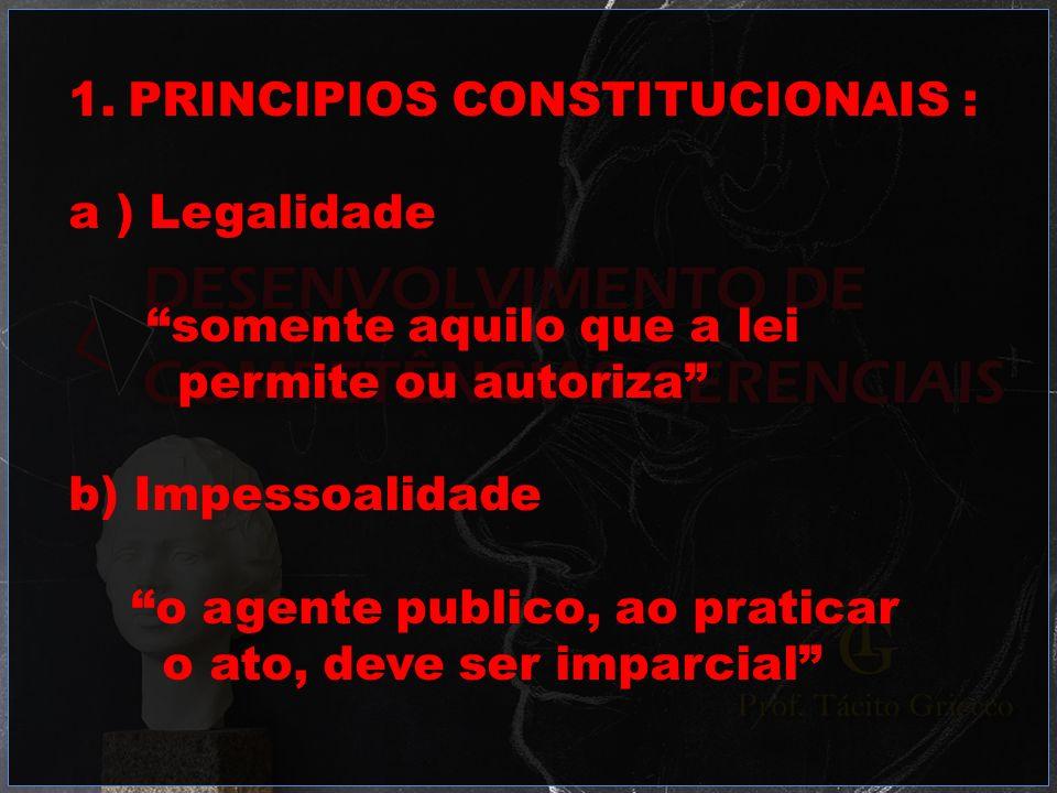 1.PRINCIPIOS CONSTITUCIONAIS : a ) Legalidade somente aquilo que a lei permite ou autoriza b) Impessoalidade o agente publico, ao praticar o ato, deve