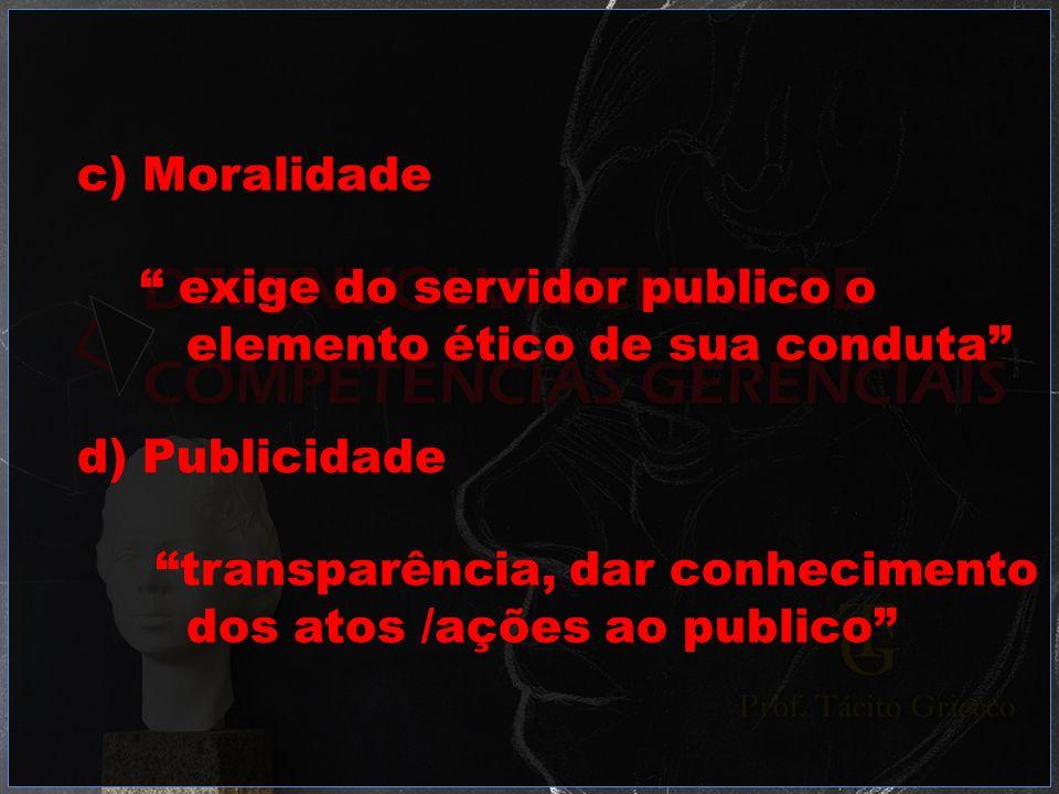 c) Moralidade exige do servidor publico o elemento ético de sua conduta d) Publicidade transparência, dar conhecimento dos atos /ações ao publico