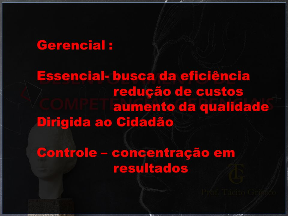 Gerencial : Essencial- busca da eficiência redução de custos aumento da qualidade Dirigida ao Cidadão Controle – concentração em resultados