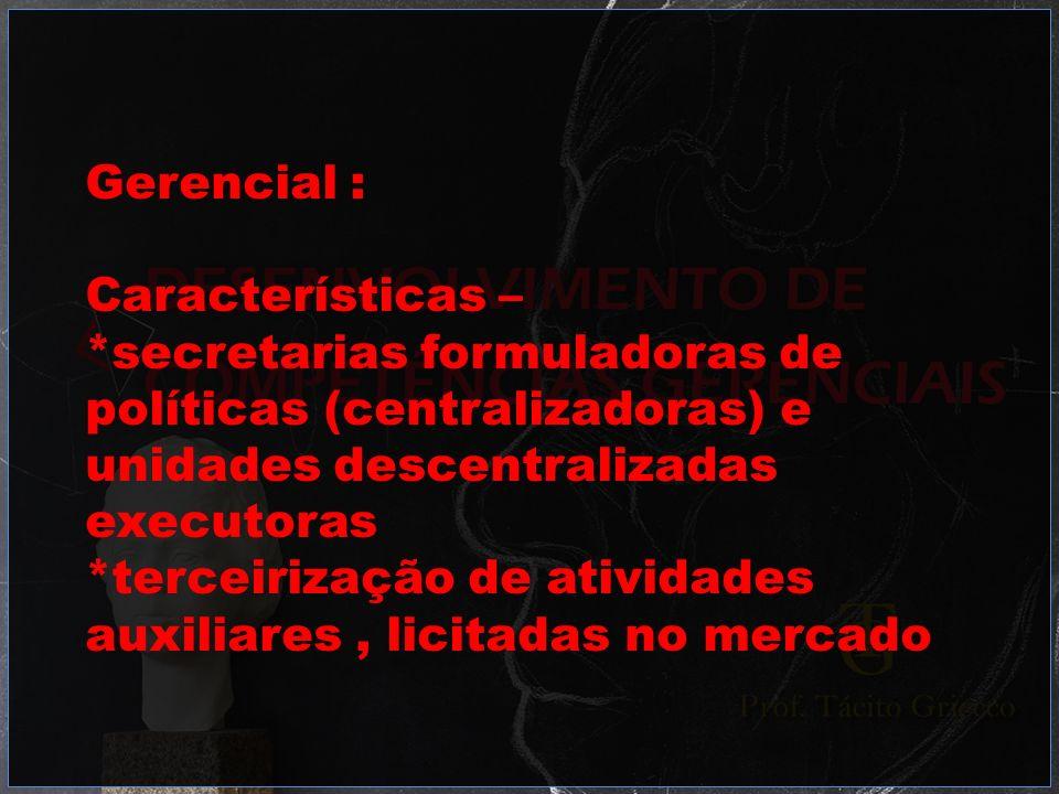 Gerencial : Características – *secretarias formuladoras de políticas (centralizadoras) e unidades descentralizadas executoras *terceirização de ativid