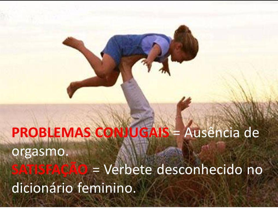 PROBLEMAS CONJUGAIS = Ausência de orgasmo. SATISFAÇÃO = Verbete desconhecido no dicionário feminino.