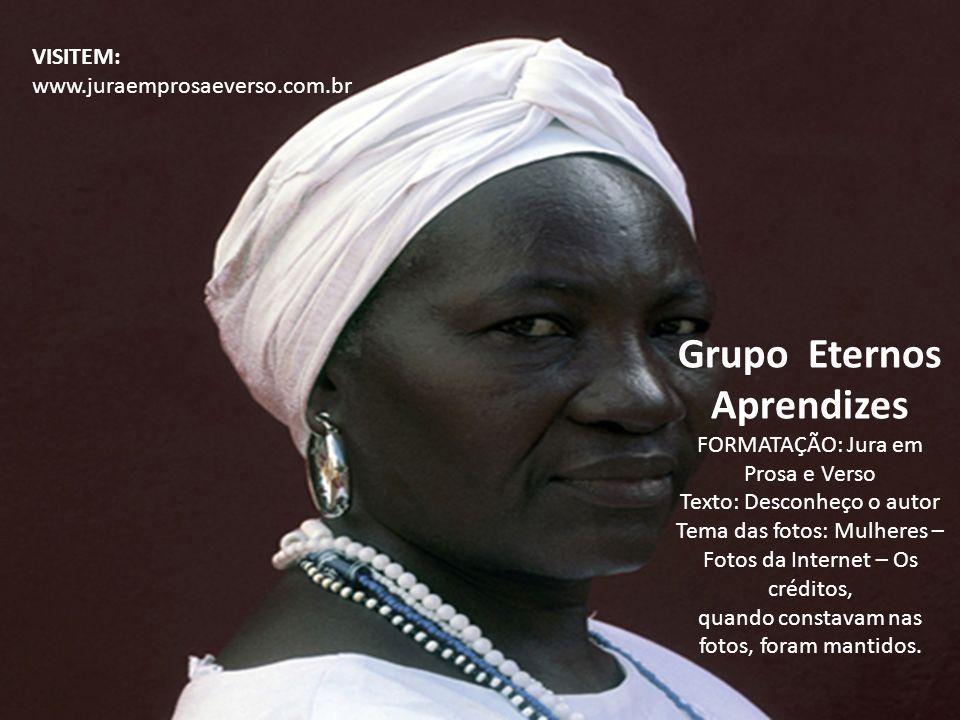Grupo Eternos Aprendizes FORMATAÇÃO: Jura em Prosa e Verso Texto: Desconheço o autor Tema das fotos: Mulheres – Fotos da Internet – Os créditos, quand
