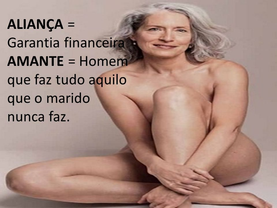 ALIANÇA = Garantia financeira AMANTE = Homem que faz tudo aquilo que o marido nunca faz.