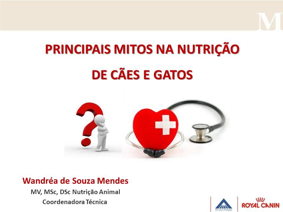 PRINCIPAIS MITOS NA NUTRIÇÃO DE CÃES E GATOS Wandréa de Souza Mendes MV, MSc, DSc Nutrição Animal Coordenadora Técnica