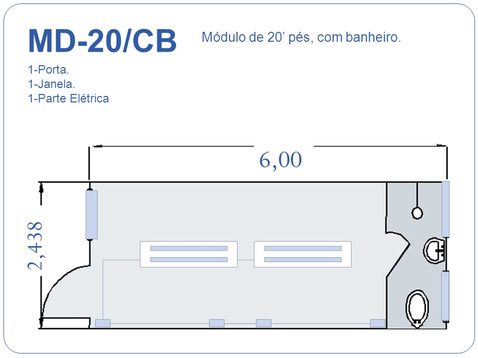 6,00 2,438 MD-20/DV Módulo de 20 pés, com divisória. 1-Porta. 2-Janelas. 1-Parte Elétrica