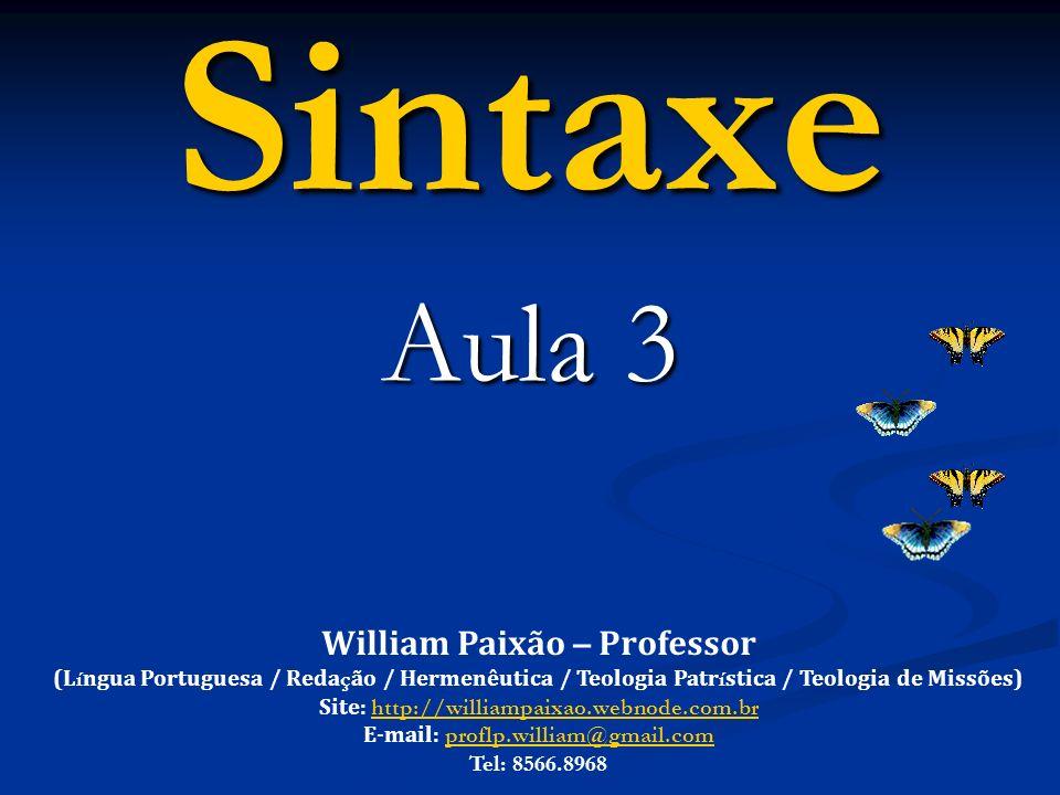 Sintaxe Aula 3 William Paixão – Professor (L í ngua Portuguesa / Reda ç ão / Hermenêutica / Teologia Patr í stica / Teologia de Missões) Site: http://