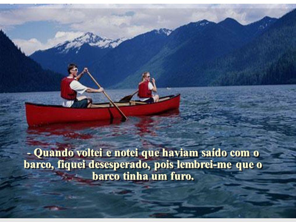 - Quando voltei e notei que haviam saído com o barco, fiquei desesperado, pois lembrei-me que o barco tinha um furo.